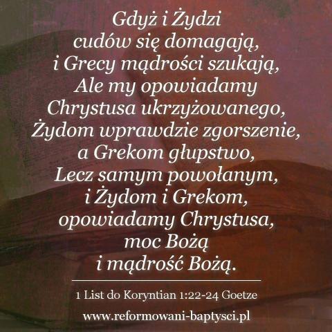 """Zbór Reformowanych Baptystów w Zielonej Górze: """"Gdyż i Żydzi cudów się domagają, i Grecy mądrości szukają, Ale my opowiadamy Chrystusa ukrzyżowanego, Żydom wprawdzie zgorszenie, a Grekom głupstwo, Lecz samym powołanym, i Żydom i Grekom, opowiadamy Chrystusa, moc Bożą i mądrość Bożą"""" (1Kor 1:22-24 Goetze)."""