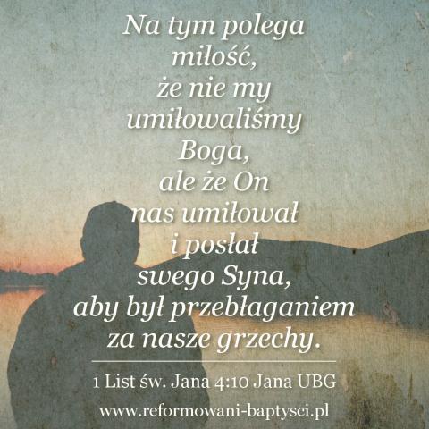 """Zbór Reformowanych Baptystów w Zielonej Górze: """"Na tym polega miłość, że nie my umiłowaliśmy Boga, ale że On nas umiłował i posłał swego Syna, aby był przebłaganiem za nasze grzechy"""" (1J 4:10 UBG)."""