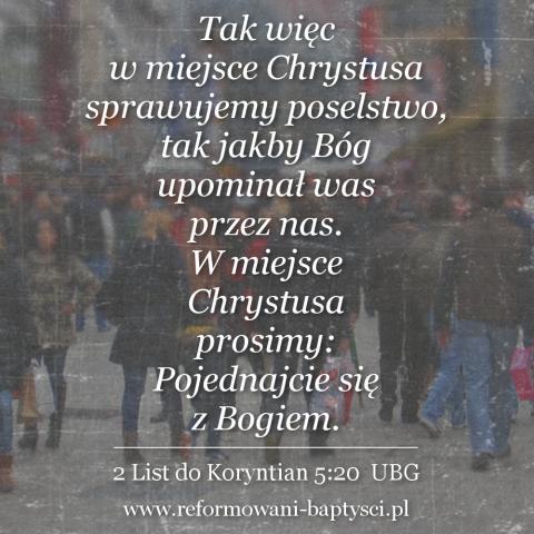 """Reformowani Baptyści Zbór Reformowanych Baptystów w Zielonej Górze: """"Tak więc w miejsce Chrystusa sprawujemy poselstwo, tak jakby Bóg upominał was przez nas. W miejsce Chrystusa prosimy: Pojednajcie się z Bogiem"""" (2 Kor 5:20 UBG)."""