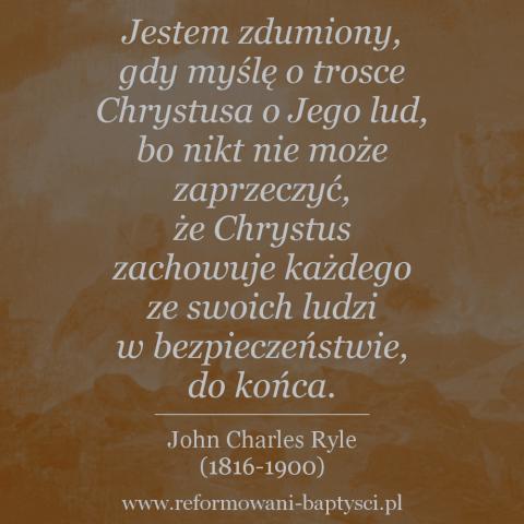"""Reformowani Baptyści Zielona Góra: """"Jestem zdumiony, gdy myślę o trosce Chrystusa o Jego lud, bo nikt nie może zaprzeczyć, że Chrystus zachowuje każdego ze swoich ludzi w bezpieczeństwie, do końca. Jak mógłby umiłować ich tak, by umrzeć za nich, a mimo to pozwolić im nie dotrwać? (…) To niemożliwe! Tych, których miłuje, miłuje do końca. Nie zostawia ich, ani nie porzuca. Kończy pracę, którą zaczął"""" – John Charles Ryle (1816-1900)."""