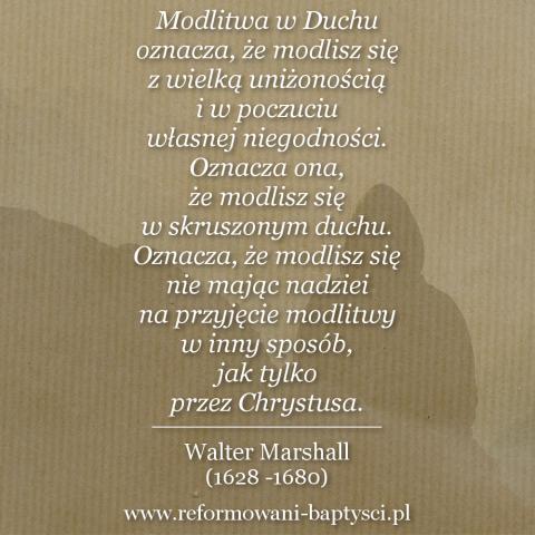 """Reformowani Baptyści Zbór w Zielonej Górze:""""Modlitwa w Duchu oznacza, że modlisz się z wielką uniżonością i w poczuciu własnej niegodności. Oznacza ona, że modlisz się w skruszonym duchu. Oznacza, że modlisz się nie mając nadziei na przyjęcie modlitwy w inny sposób, jak tylko przez Chrystusa"""" – Walter Marshall (1628 -1680)."""