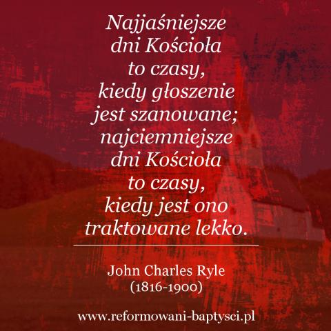 """Reformowani Baptyści Zielona Góra: Najjaśniejsze dni Kościoła to czasy, kiedy głoszenie jest szanowane; najciemniejsze dni Kościoła to czasy, kiedy jest ono traktowane lekko"""" – John Charles Ryle (1816-1900)"""