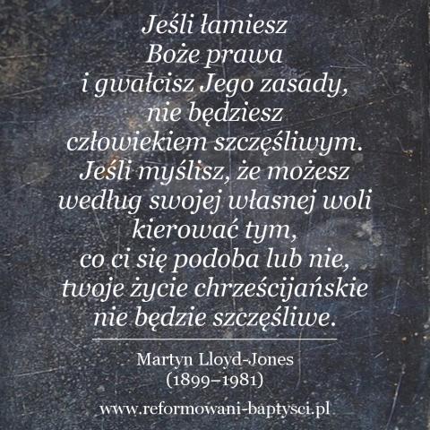 """Reformowani Baptyści Zielona Góra: """"Jeśli łamiesz Boże prawa i gwałcisz Jego zasady, nie będziesz człowiekiem szczęśliwym. Jeśli myślisz, że możesz według swojej własnej woli kierować tym, co ci się podoba lub nie, twoje życie chrześcijańskie nie będzie szczęśliwe"""" – Martyn Lloyd-Jones (1899–1981)."""