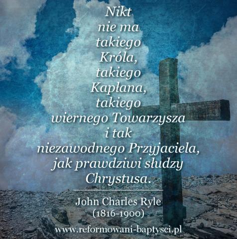 """Reformowani Baptyści Zielona Góra: """"Nikt nie ma takiego Króla, takiego Kapłana, takiego wiernego Towarzysza i tak niezawodnego Przyjaciela, jak prawdziwi słudzy Chrystusa"""" – John Charles Ryle (1816-1900)."""