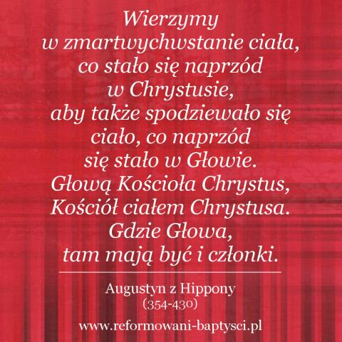 Reformowani Baptyści Zielona Góra: Wierzymy w zmartwychwstanie ciała, co stało się naprzód w Chrystusie, aby także spodziewało się ciało, co naprzód się stało w Głowie. Głową Kościoła Chrystus, Kościół ciałem Chrystusa. Gdzie Głowa, tam mają być i członki – Augustyn z Hippony (354-430).