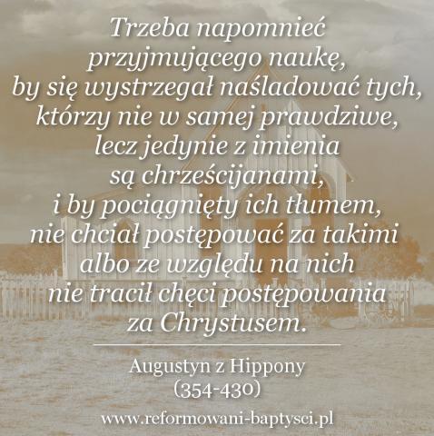 """Reformowani Baptyści Zielona Góra:""""Trzeba napomnieć przyjmującego naukę, by się wystrzegał naśladować tych, którzy nie w samej prawdziwe, lecz jedynie z imienia są chrześcijanami, i by pociągnięty ich tłumem, nie chciał postępować za takimi albo ze względu na nich nie tracił chęci postępowania za Chrystusem"""" – Augustyn z Hippony (354-430)"""