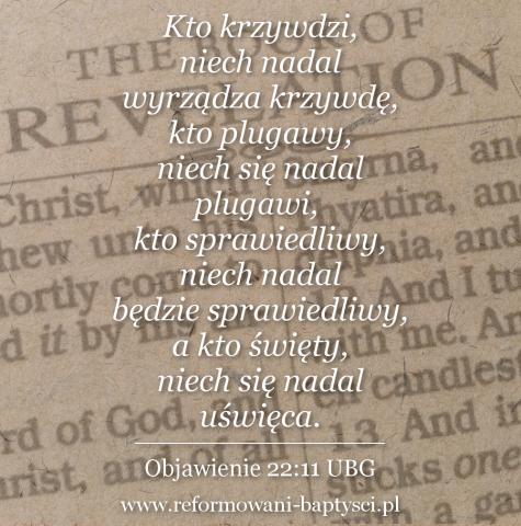 """Reformowani Baptyści Zbór w Zielonej Górze: """"Kto krzywdzi, niech nadal wyrządza krzywdę, kto plugawy, niech się nadal plugawi, kto sprawiedliwy, niech nadal będzie sprawiedliwy, a kto święty, niech się nadal uświęca"""" (Obj 22:11 UBG)."""