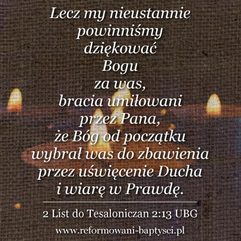 """Reformowani Baptyści Zbór w Zielonej Górze: """"Lecz my nieustannie powinniśmy dziękować Bogu za was, bracia umiłowani przez Pana, że Bóg od początku wybrał was do zbawienia przez uświęcenie Ducha i wiarę w Prawdę"""" (2 Ts 2:13 UBG)."""