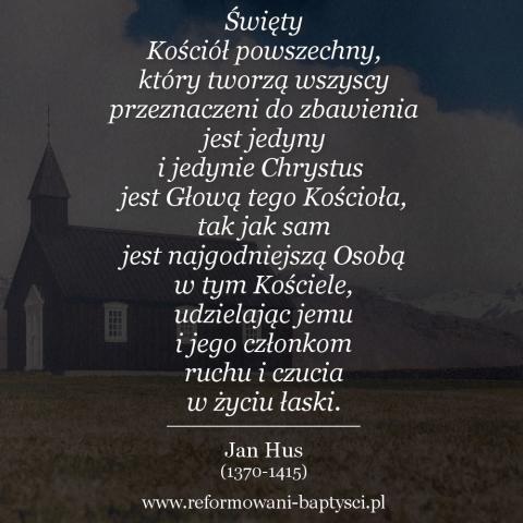 """Reformowani Baptyści Zbór w Zielonej Górze: """"Święty Kościół powszechny, który tworzą wszyscy przeznaczeni do zbawienia jest jedyny i jedynie Chrystus jest Głową tego Kościoła, tak jak sam jest najgodniejszą Osobą w tym Kościele, udzielając jemu i jego członkom ruchu i czucia w życiu łaski"""" – Jan Hus (1370-1415)."""