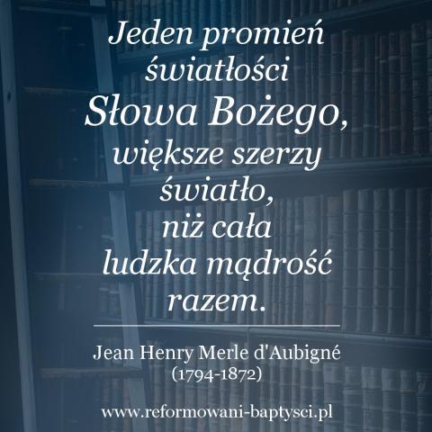 """Reformowani Baptyści: """"Jeden promień światłości Słowa Bożego, większe szerzy światło, niż cała ludzka mądrość razem"""" - Jean Henry Merle d'Aubigné (1794-1872)."""