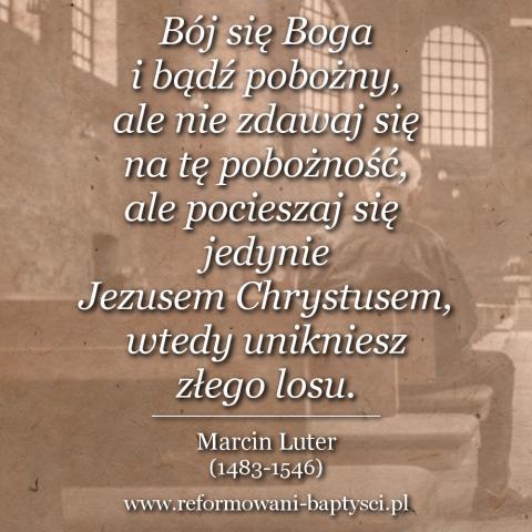 """Reformowani Baptyści Zielona Góra: """"Bój się Boga i bądź pobożny, ale nie zdawaj się na tę pobożność, ale pocieszaj się jedynie Jezusem Chrystusem, wtedy unikniesz złego losu"""" – Marcin Luter (1483-1546)."""