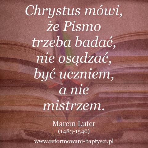 """Reformowani Baptyści Zielona Góra: """"Chrystus mówi, że Pismo trzeba badać, nie osądzać, być uczniem, a nie mistrzem"""" – Marcin Luter (1483-1546)."""