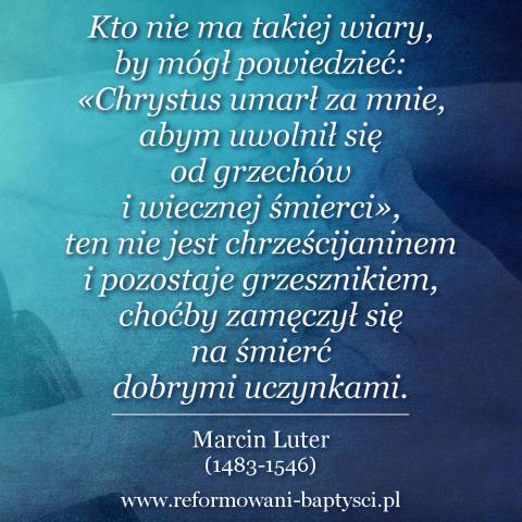 """Reformowani Baptyści Zielona Góra: """"Kto nie ma takiej wiary, by mógł powiedzieć: «Chrystus umarł za mnie, abym uwolnił się od grzechów i wiecznej śmierci», ten nie jest chrześcijaninem i pozostaje grzesznikiem, choćby zamęczył się na śmierć dobrymi uczynkami"""" – Marcin Luter (1483-1546)."""