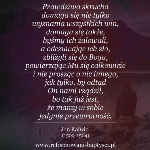 """Reformowani Baptyści Zielona Góra: """"Prawdziwa skrucha domaga się nie tylko wyznania wszystkich win, domaga się także, byśmy ich żałowali, a odczuwając ich zło, zbliżyli się do Boga, powierzając Mu się całkowicie i nie prosząc o nic innego, jak tylko, by odtąd On nami rządził, bo tak już jest, że mamy w sobie jedynie przewrotność"""" – Jan Kalwin (1509-1564)."""