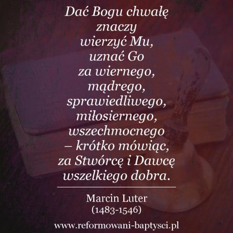 """Reformowani Baptyści Zielona Góra: """"Dać Bogu chwałę znaczy wierzyć Mu, uznać Go za wiernego, mądrego, sprawiedliwego, miłosiernego, wszechmocnego – krótko mówiąc, za Stwórcę i Dawcę wszelkiego dobra. Nie można do tego dojść drogą rozumową, ale przez wiarę"""" – Marcin Luter (1483-1546)."""